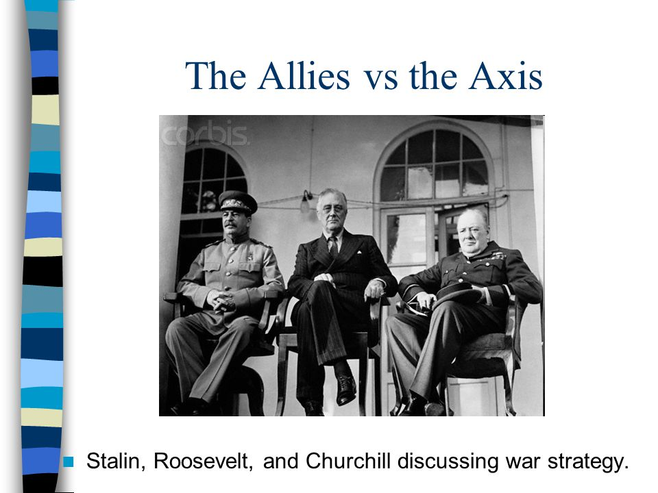 The Allies vs the Axis Stalin, Roosevelt, and Churchill discussing war strategy.