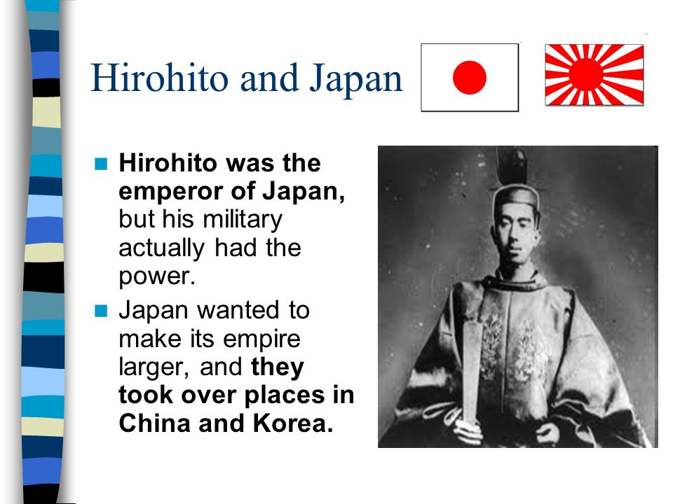 Hirohito and Japan Hirohito was the emperor of Japan, but his military actually had the power.
