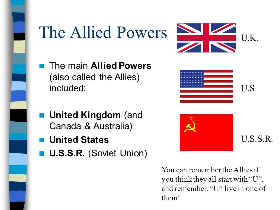 The Allied Powers U.K. U.S. U.S.S.R. The main Allied Powers (also called the Allies) included: United Kingdom (and Canada & Australia)