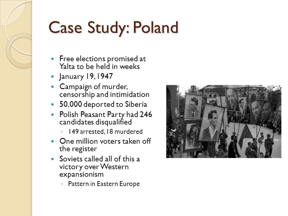 Case Study: Poland Free elections promised at Yalta to be held in weeks. January 19, 1947. Campaign of murder, censorship and intimidation.