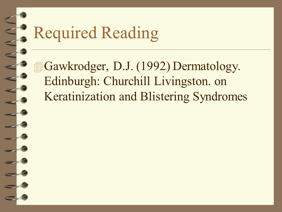 Required Reading Gawkrodger, D.J. (1992) Dermatology.
