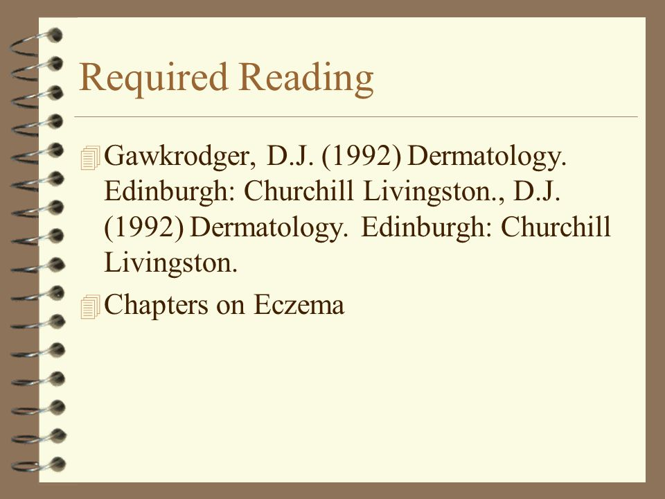 Required Reading Gawkrodger, D.J. (1992) Dermatology. Edinburgh: Churchill Livingston., D.J. (1992) Dermatology. Edinburgh: Churchill Livingston.