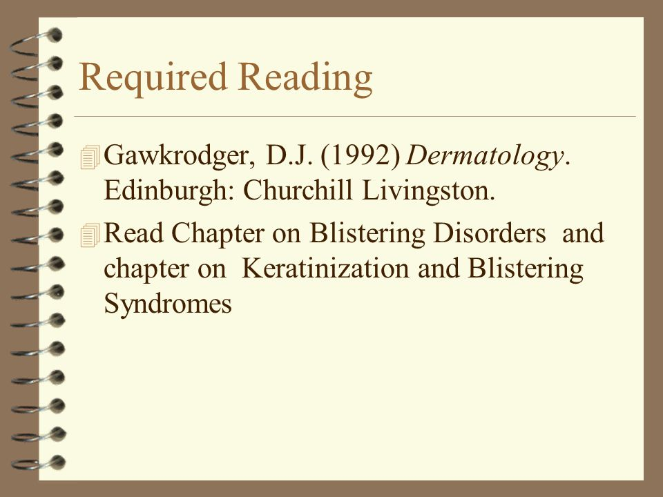 Required Reading Gawkrodger, D.J. (1992) Dermatology. Edinburgh: Churchill Livingston.