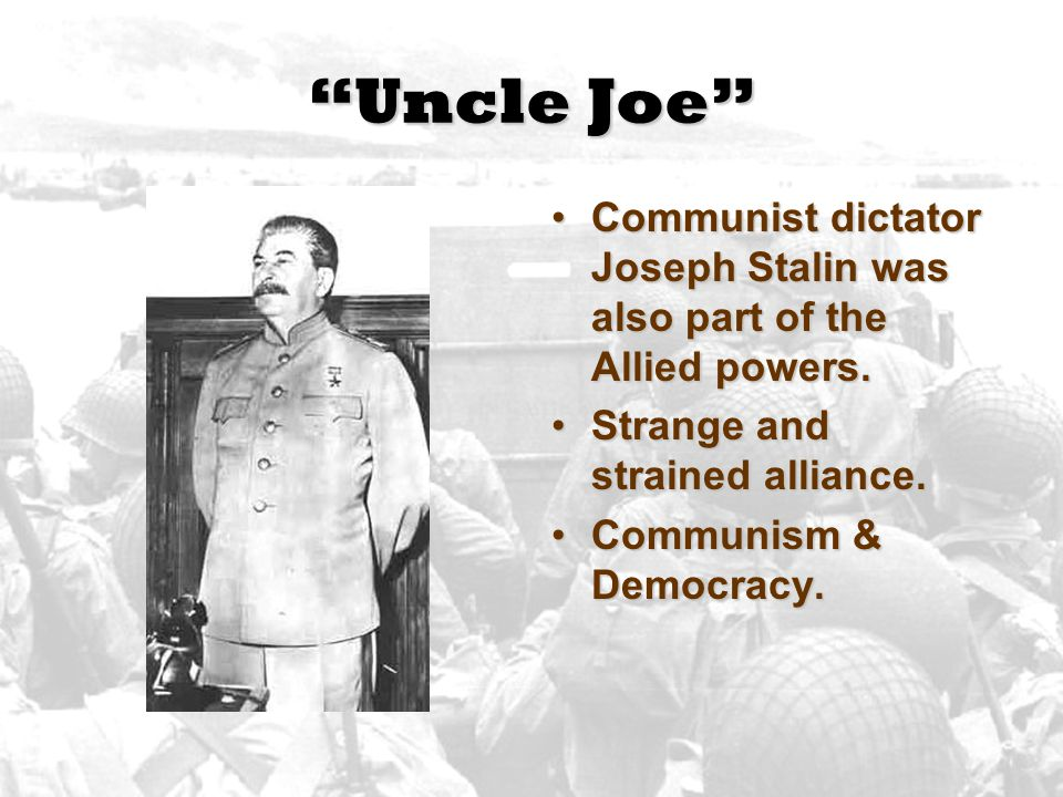 Uncle Joe Communist dictator Joseph Stalin was also part of the Allied powers. Strange and strained alliance.