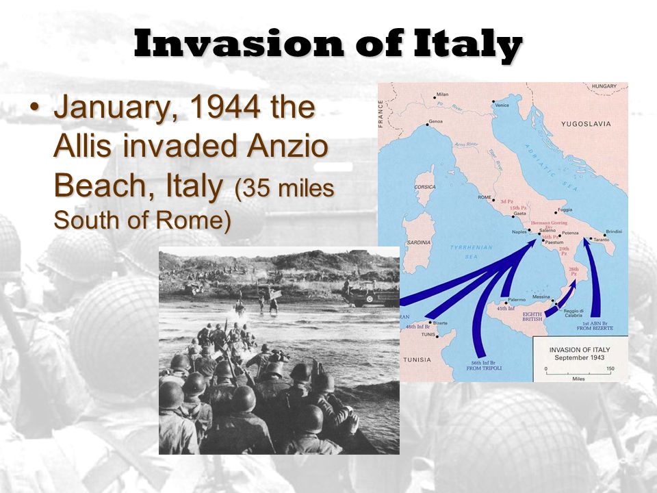 Invasion of Italy January, 1944 the Allis invaded Anzio Beach, Italy (35 miles South of Rome)