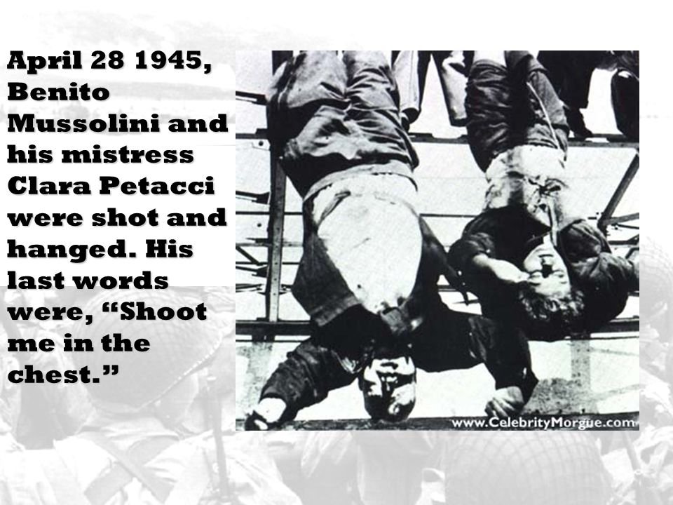 April 28 1945, Benito Mussolini and his mistress Clara Petacci were shot and hanged.