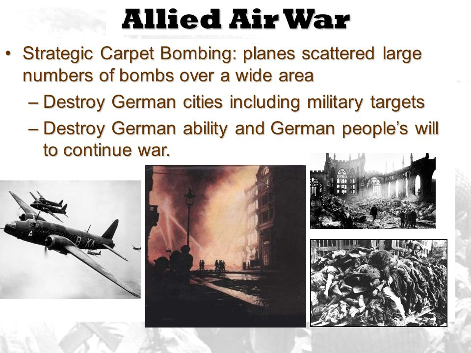 Allied Air War Strategic Carpet Bombing: planes scattered large numbers of bombs over a wide area. Destroy German cities including military targets.