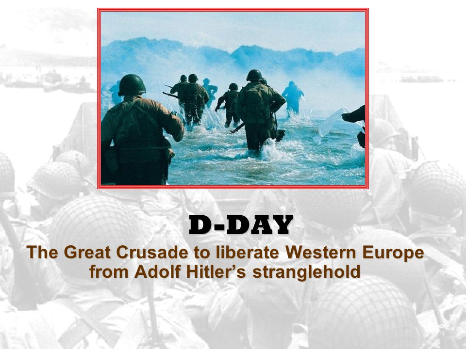 D-DAY The Great Crusade to liberate Western Europe from Adolf Hitler's stranglehold