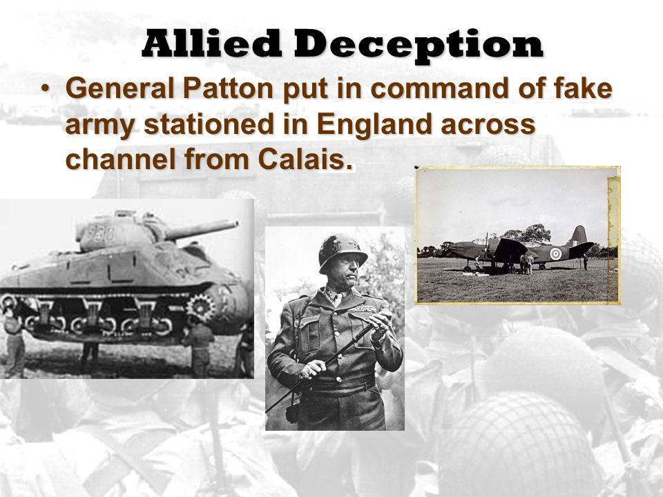 Allied Deception General Patton put in command of fake army stationed in England across channel from Calais.