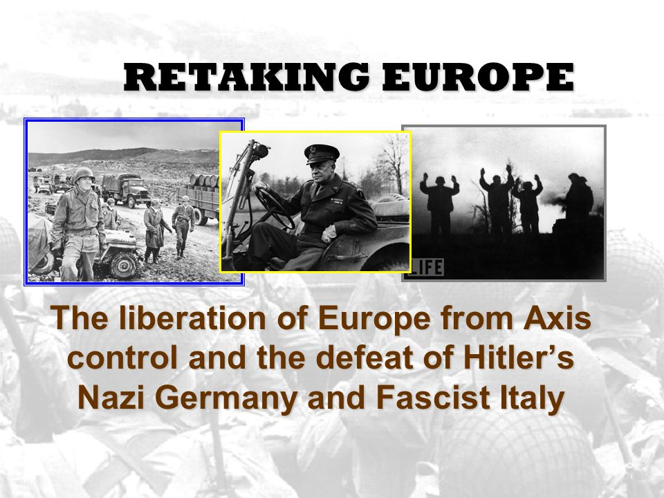 RETAKING EUROPE The liberation of Europe from Axis control and the defeat of Hitler's Nazi Germany and Fascist Italy.