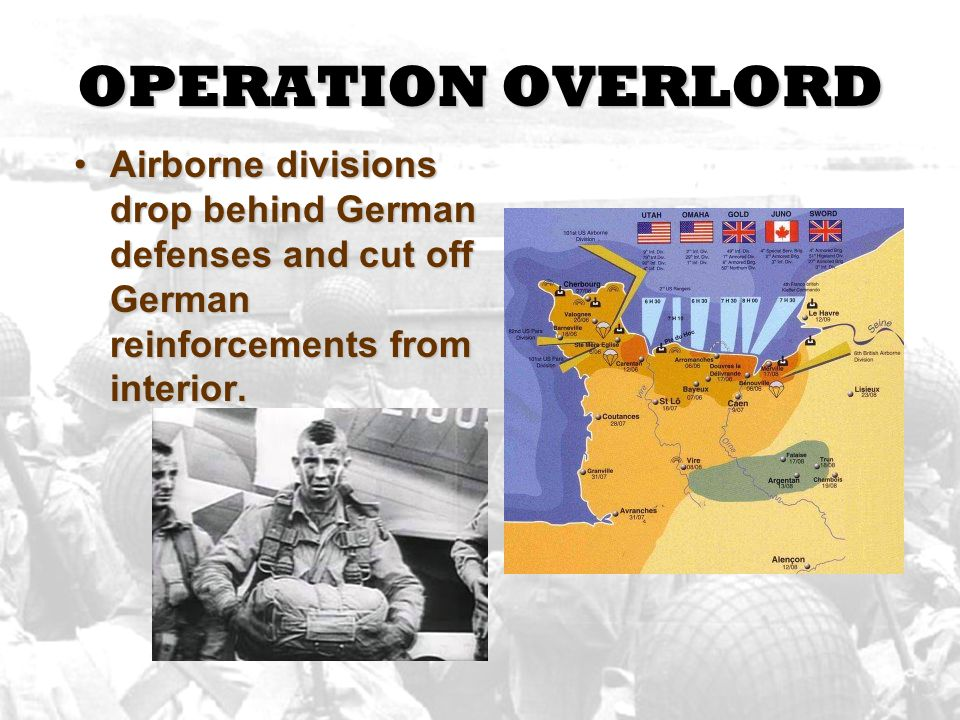 OPERATION OVERLORD Airborne divisions drop behind German defenses and cut off German reinforcements from interior.