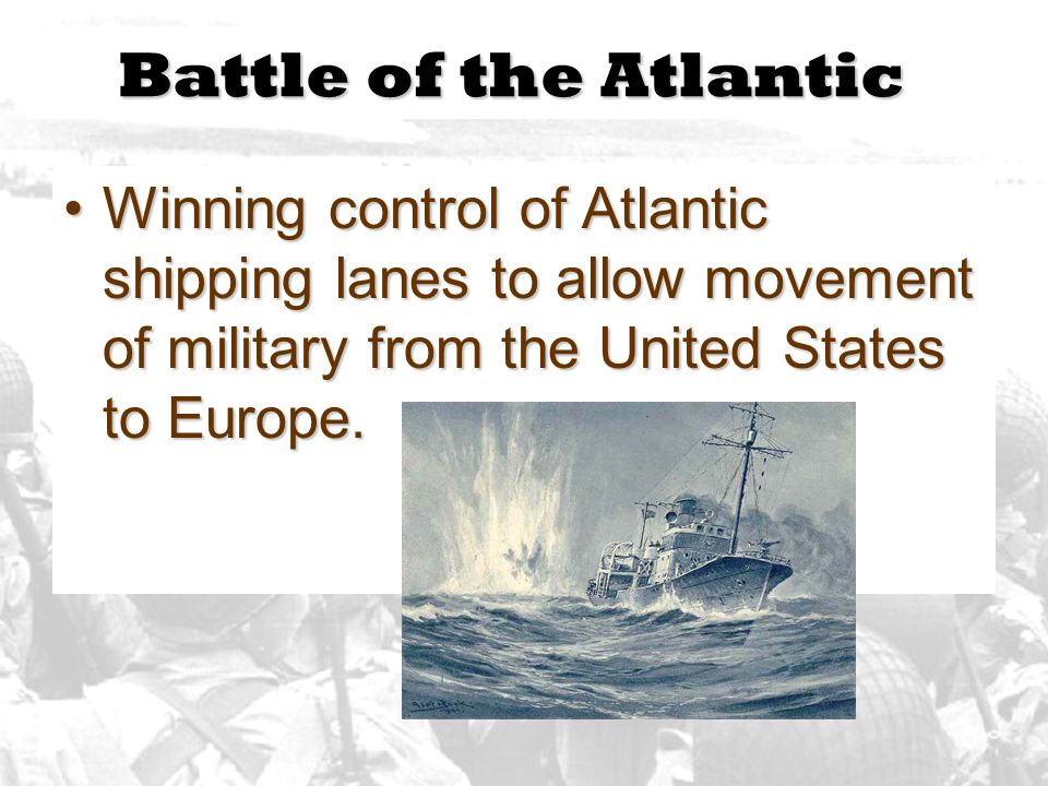 Battle of the Atlantic Winning control of Atlantic shipping lanes to allow movement of military from the United States to Europe.
