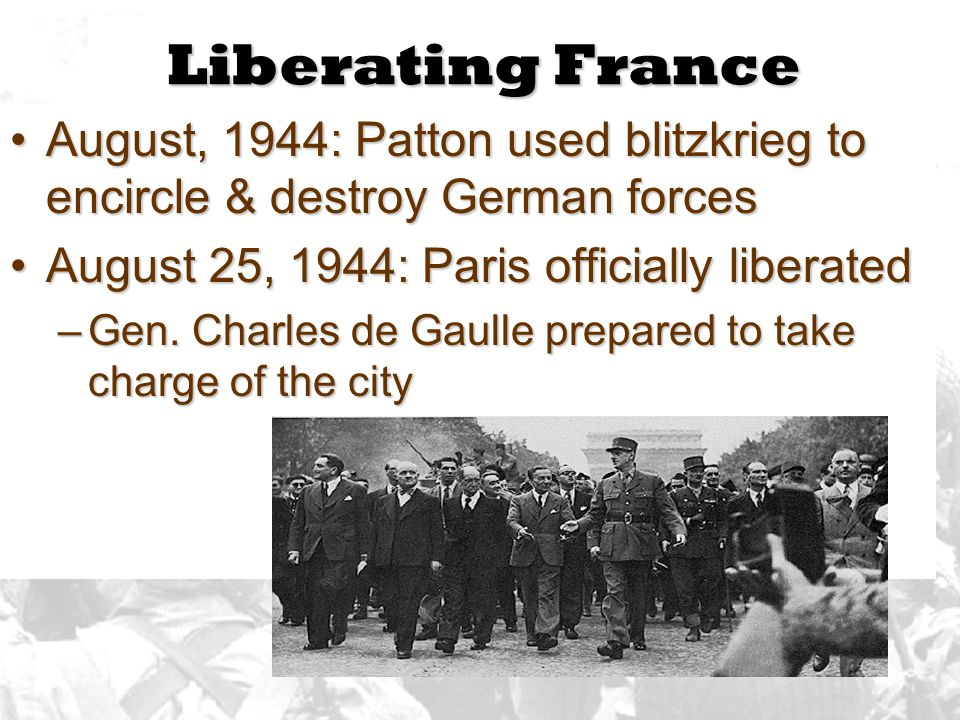 Liberating France August, 1944: Patton used blitzkrieg to encircle & destroy German forces. August 25, 1944: Paris officially liberated.