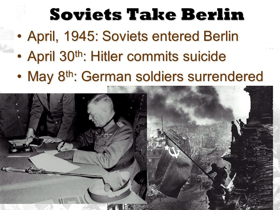 Soviets Take Berlin April, 1945: Soviets entered Berlin