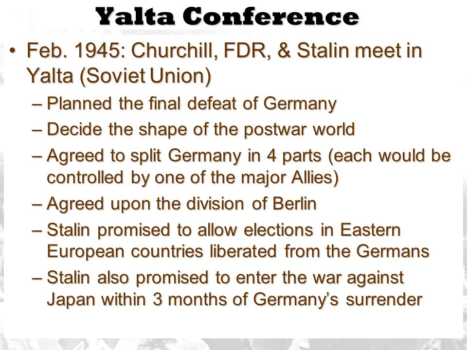 Yalta Conference Feb. 1945: Churchill, FDR, & Stalin meet in Yalta (Soviet Union) Planned the final defeat of Germany.