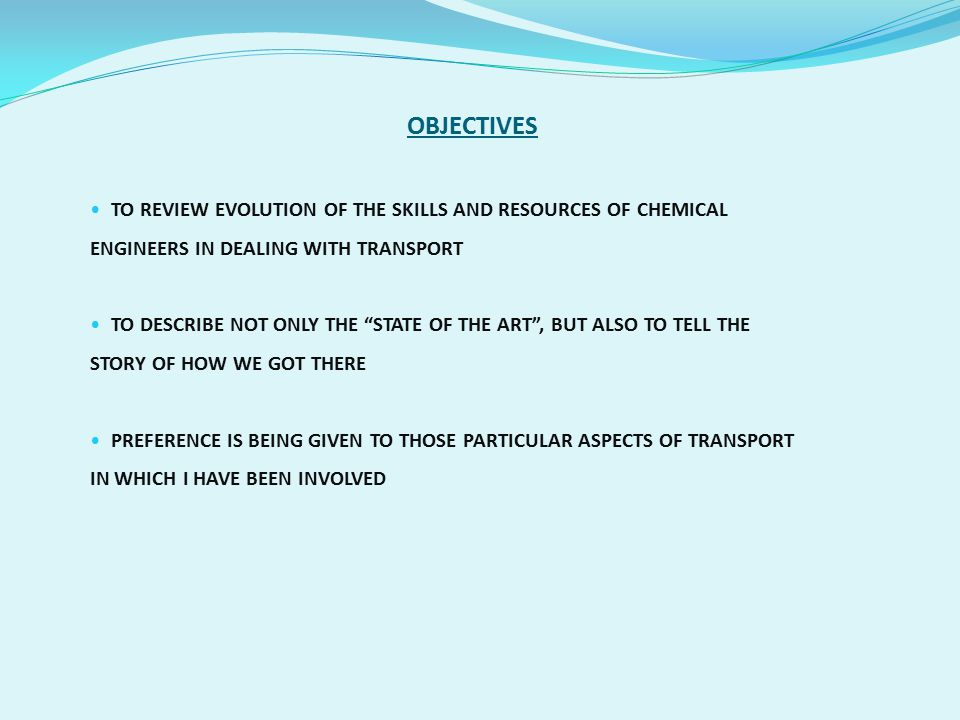 OBJECTIVES TO REVIEW EVOLUTION OF THE SKILLS AND RESOURCES OF CHEMICAL ENGINEERS IN DEALING WITH TRANSPORT.