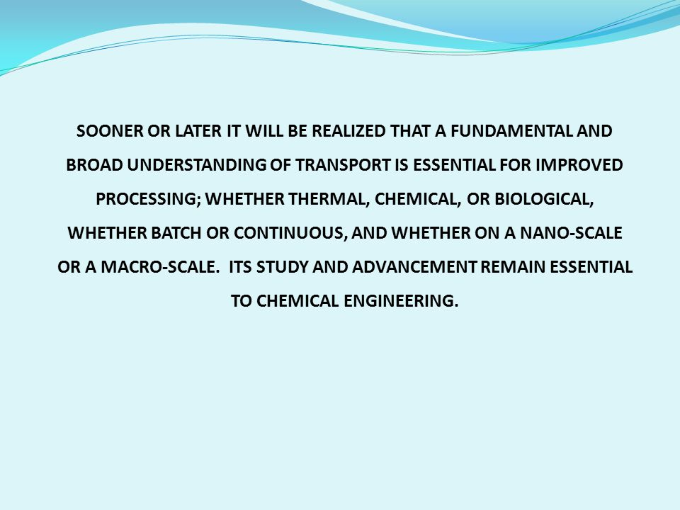 SOONER OR LATER IT WILL BE REALIZED THAT A FUNDAMENTAL AND BROAD UNDERSTANDING OF TRANSPORT IS ESSENTIAL FOR IMPROVED PROCESSING; WHETHER THERMAL, CHEMICAL, OR BIOLOGICAL, WHETHER BATCH OR CONTINUOUS, AND WHETHER ON A NANO-SCALE OR A MACRO-SCALE.