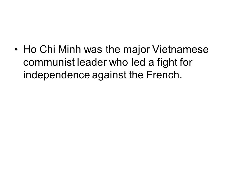 Ho Chi Minh was the major Vietnamese communist leader who led a fight for independence against the French.