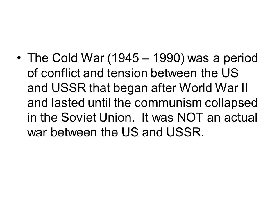 The Cold War (1945 – 1990) was a period of conflict and tension between the US and USSR that began after World War II and lasted until the communism collapsed in the Soviet Union.