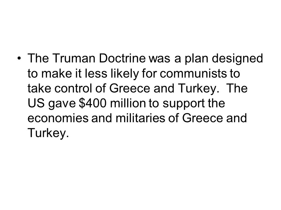 The Truman Doctrine was a plan designed to make it less likely for communists to take control of Greece and Turkey.