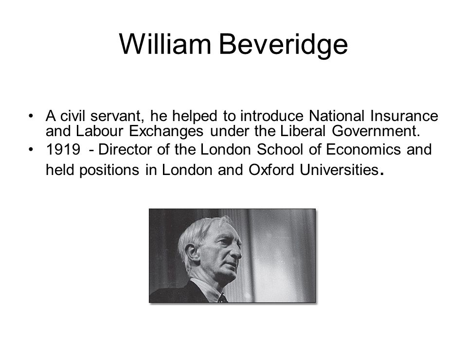 William Beveridge A civil servant, he helped to introduce National Insurance and Labour Exchanges under the Liberal Government.