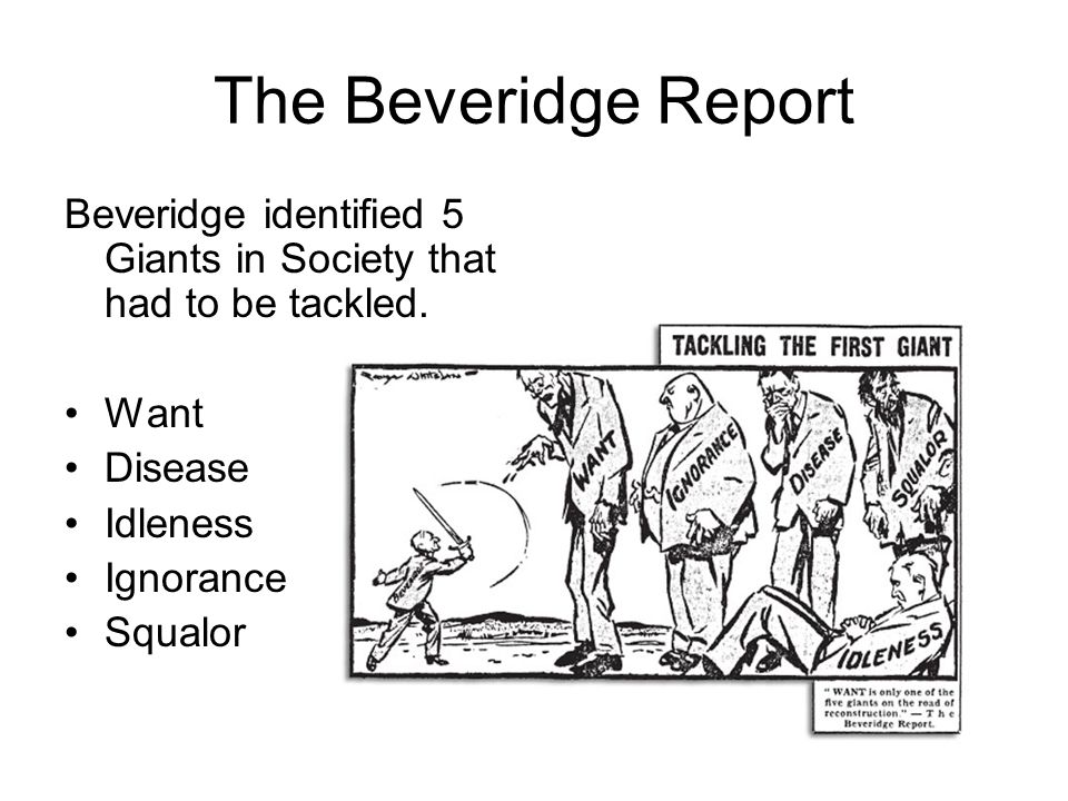 The Beveridge Report Beveridge identified 5 Giants in Society that had to be tackled. Want. Disease.