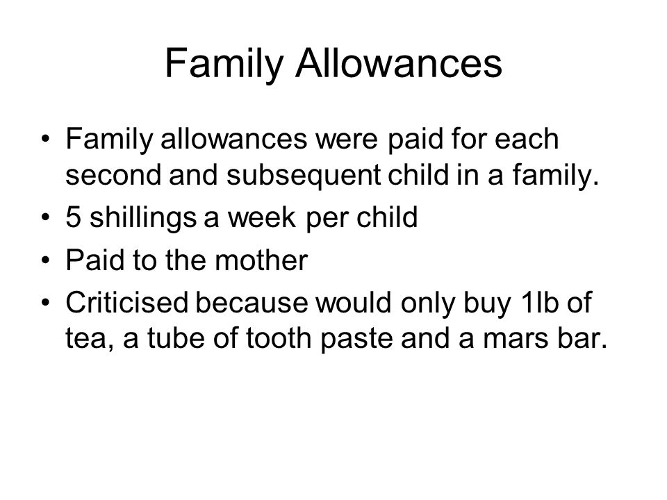 Family Allowances Family allowances were paid for each second and subsequent child in a family. 5 shillings a week per child.