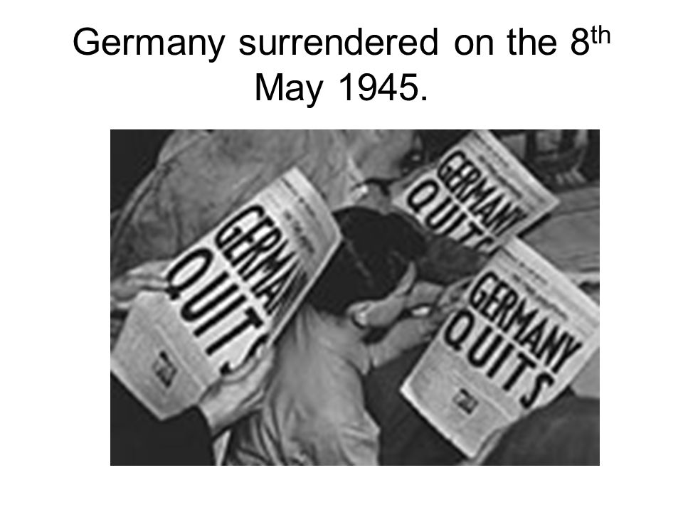 Germany surrendered on the 8th May 1945.