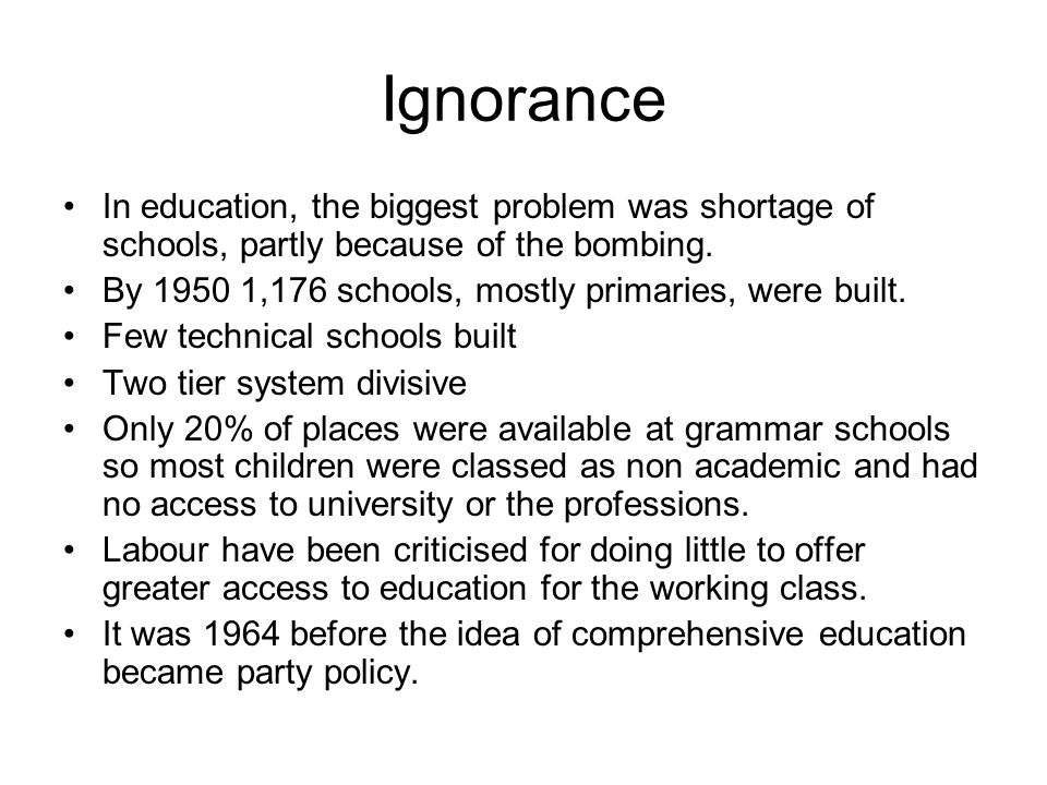 Ignorance In education, the biggest problem was shortage of schools, partly because of the bombing.