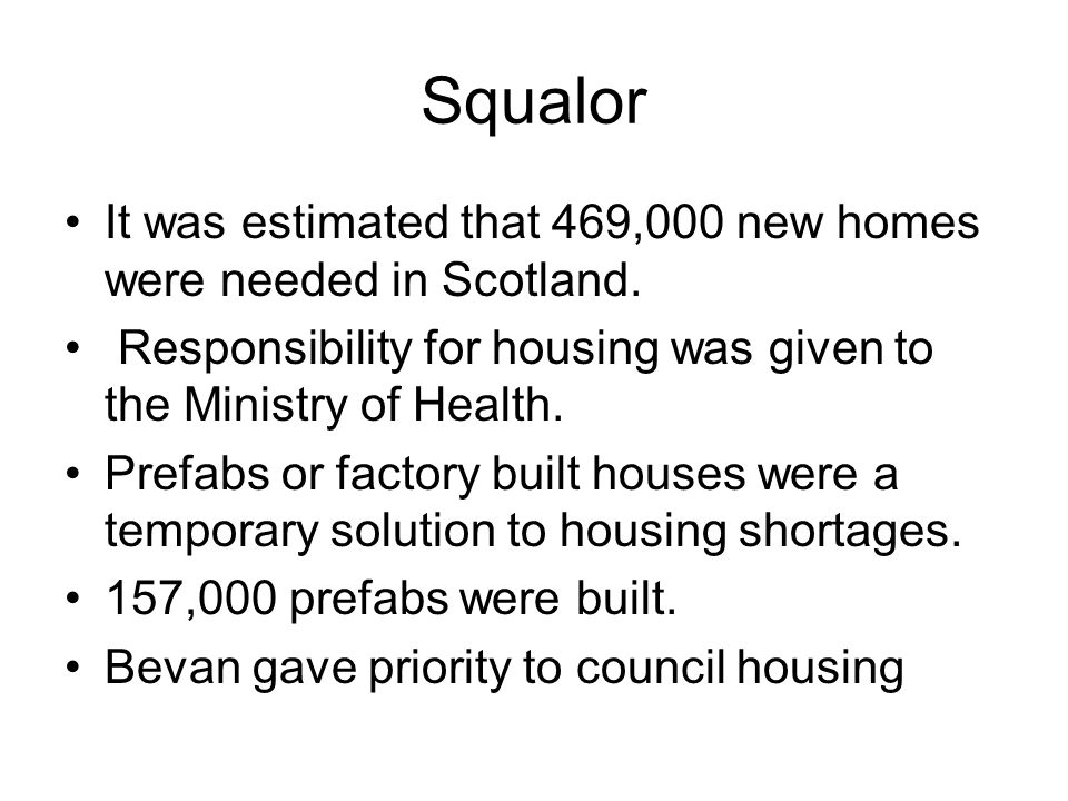 Squalor It was estimated that 469,000 new homes were needed in Scotland. Responsibility for housing was given to the Ministry of Health.
