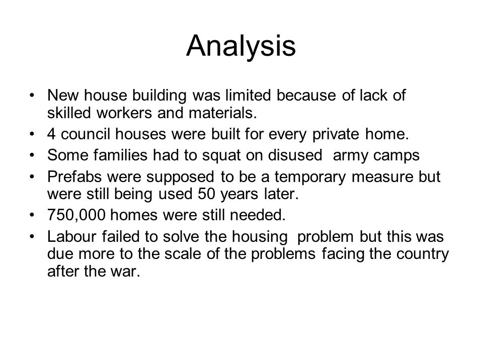 Analysis New house building was limited because of lack of skilled workers and materials. 4 council houses were built for every private home.