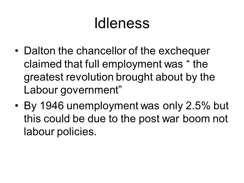 Idleness Dalton the chancellor of the exchequer claimed that full employment was the greatest revolution brought about by the Labour government