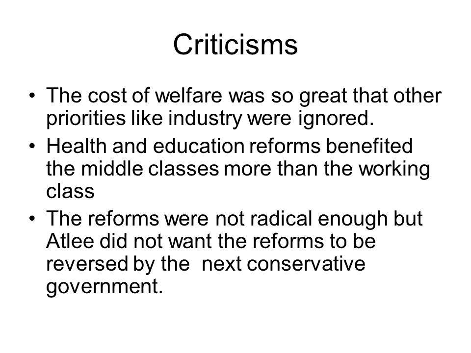 Criticisms The cost of welfare was so great that other priorities like industry were ignored.