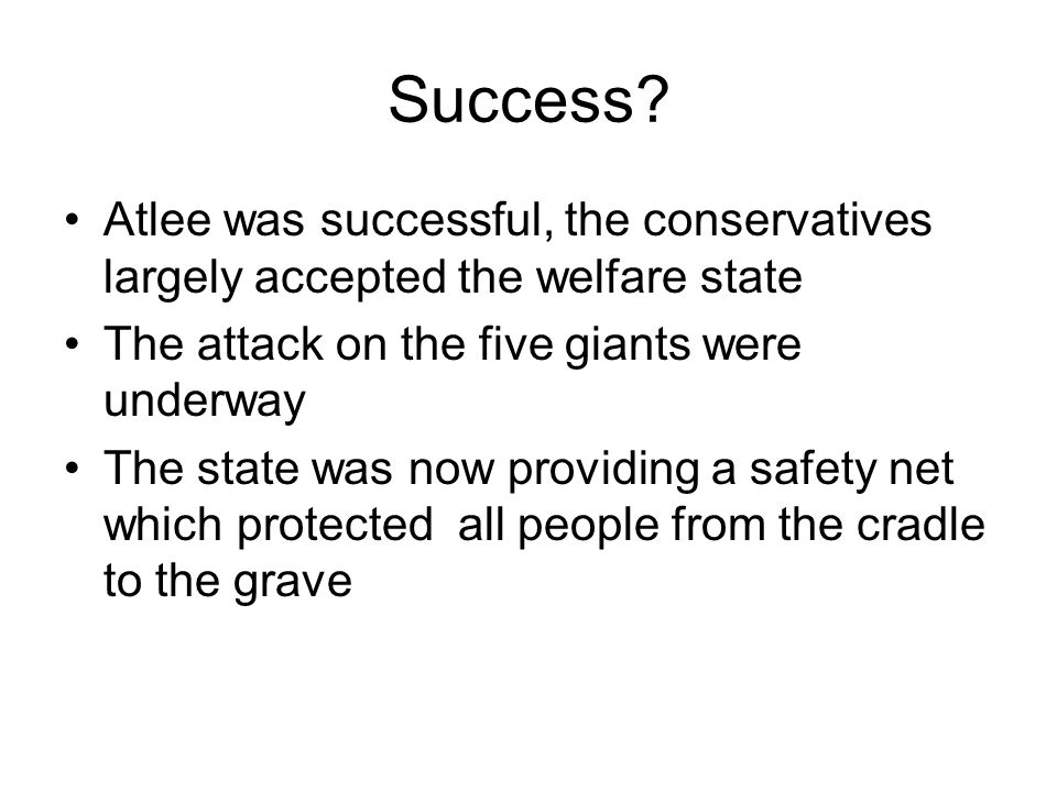 Success Atlee was successful, the conservatives largely accepted the welfare state. The attack on the five giants were underway.