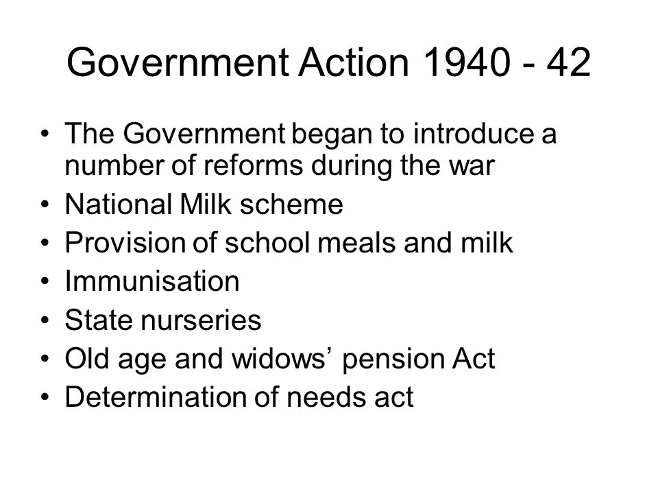 Government Action 1940 - 42 The Government began to introduce a number of reforms during the war. National Milk scheme.