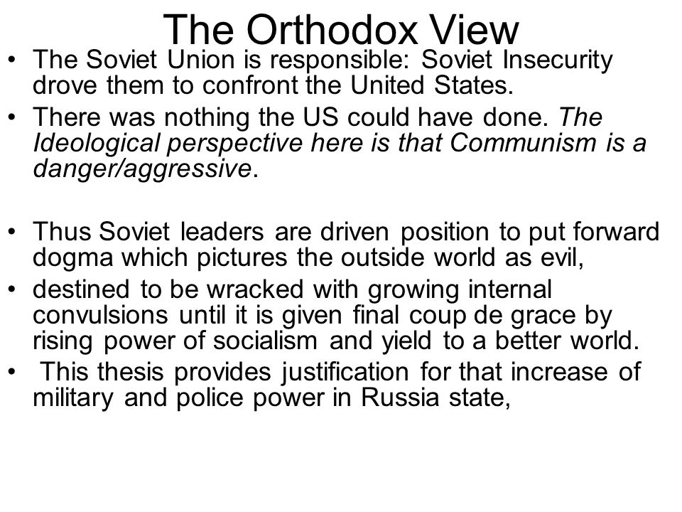 The Orthodox View The Soviet Union is responsible: Soviet Insecurity drove them to confront the United States.