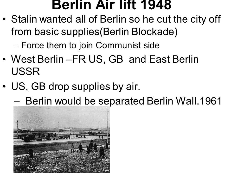 Berlin Air lift 1948 Stalin wanted all of Berlin so he cut the city off from basic supplies(Berlin Blockade)
