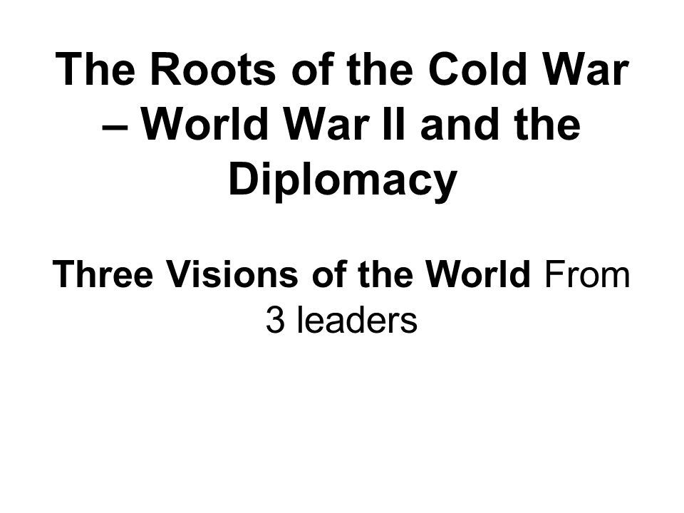 The Roots of the Cold War – World War II and the Diplomacy Three Visions of the World From 3 leaders