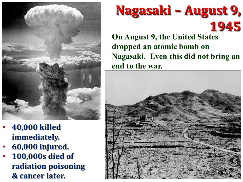 Nagasaki – August 9, 1945 On August 9, the United States dropped an atomic bomb on Nagasaki. Even this did not bring an end to the war.