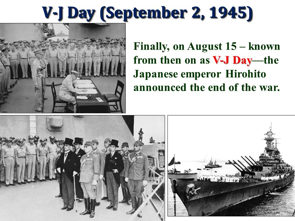 V-J Day (September 2, 1945) Finally, on August 15 – known from then on as V-J Day—the Japanese emperor Hirohito announced the end of the war.