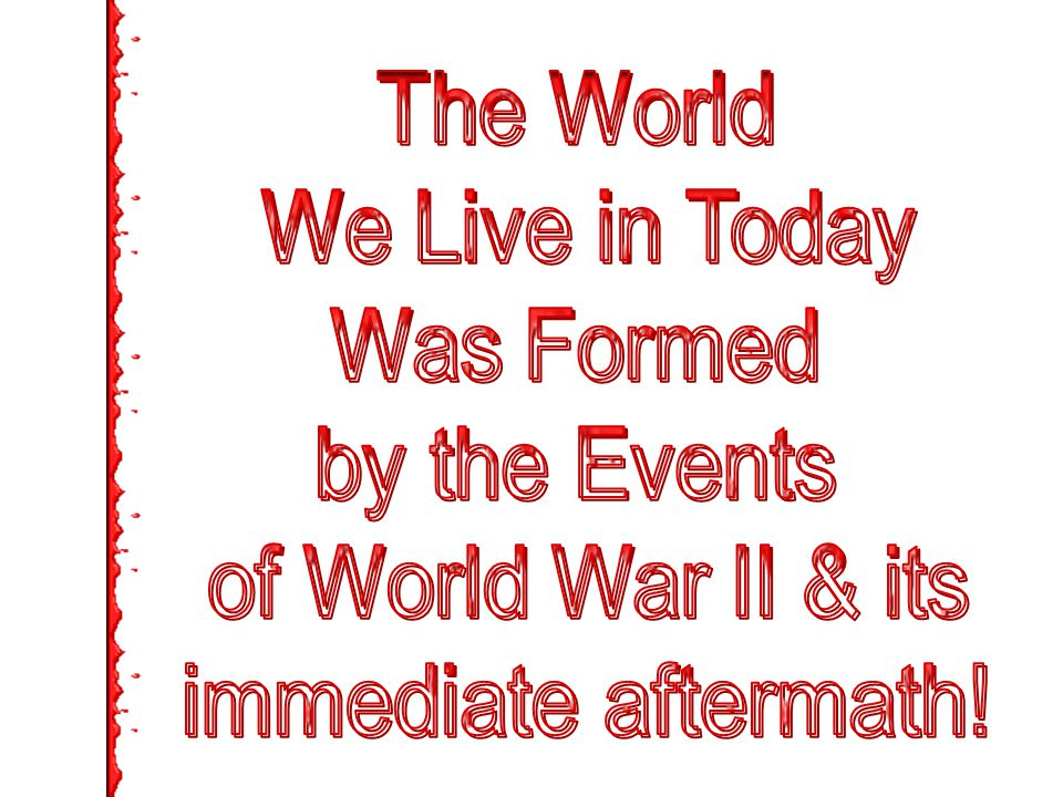 The World We Live in Today Was Formed by the Events of World War II & its immediate aftermath!