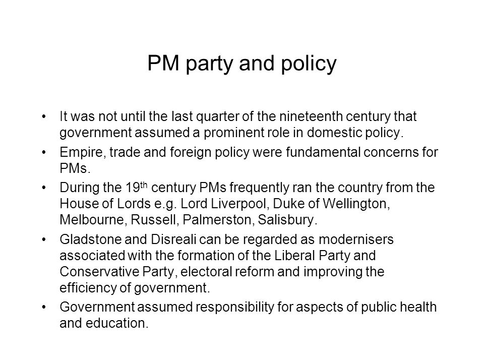 PM party and policy It was not until the last quarter of the nineteenth century that government assumed a prominent role in domestic policy.