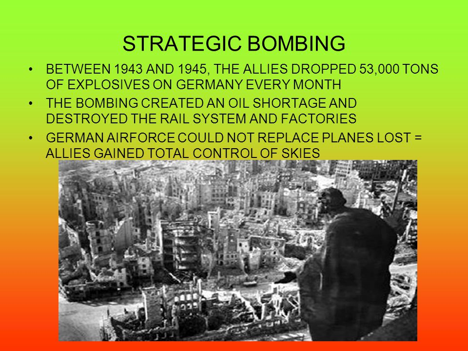 STRATEGIC BOMBING BETWEEN 1943 AND 1945, THE ALLIES DROPPED 53,000 TONS OF EXPLOSIVES ON GERMANY EVERY MONTH.