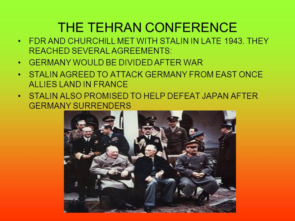 THE TEHRAN CONFERENCE FDR AND CHURCHILL MET WITH STALIN IN LATE 1943. THEY REACHED SEVERAL AGREEMENTS:
