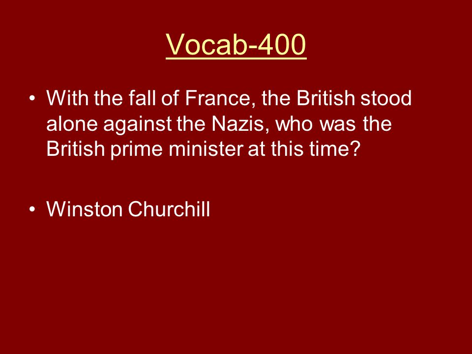 Vocab-400 With the fall of France, the British stood alone against the Nazis, who was the British prime minister at this time