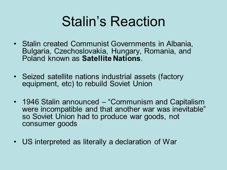 Stalin's Reaction Stalin created Communist Governments in Albania, Bulgaria, Czechoslovakia, Hungary, Romania, and Poland known as Satellite Nations.