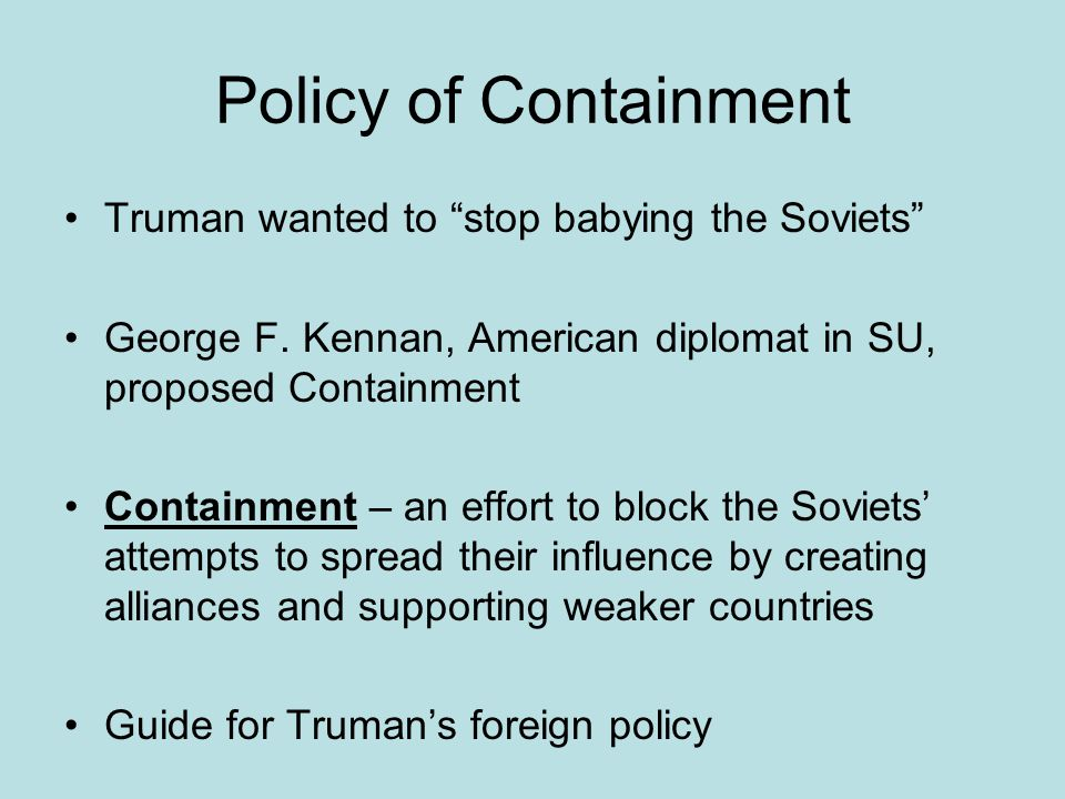 Policy of Containment Truman wanted to stop babying the Soviets