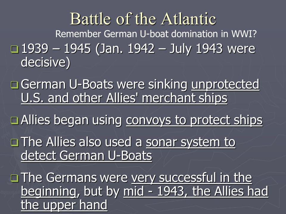 Battle of the Atlantic Remember German U-boat domination in WWI 1939 – 1945 (Jan. 1942 – July 1943 were decisive)