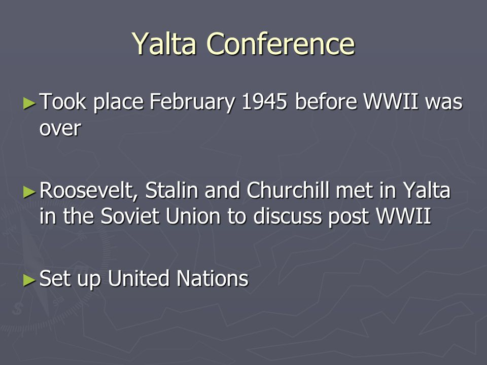 Yalta Conference Took place February 1945 before WWII was over