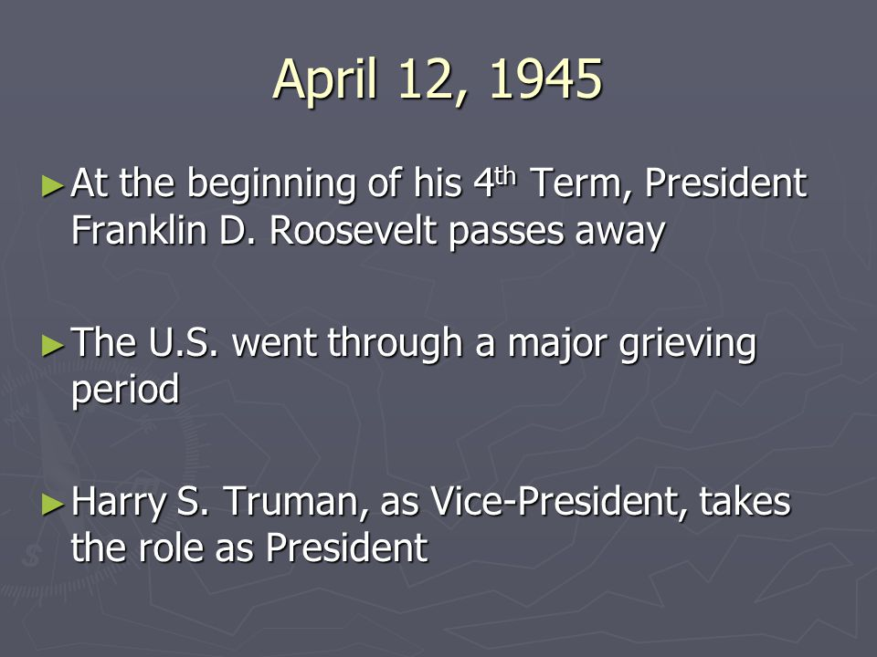 April 12, 1945 At the beginning of his 4th Term, President Franklin D. Roosevelt passes away. The U.S. went through a major grieving period.